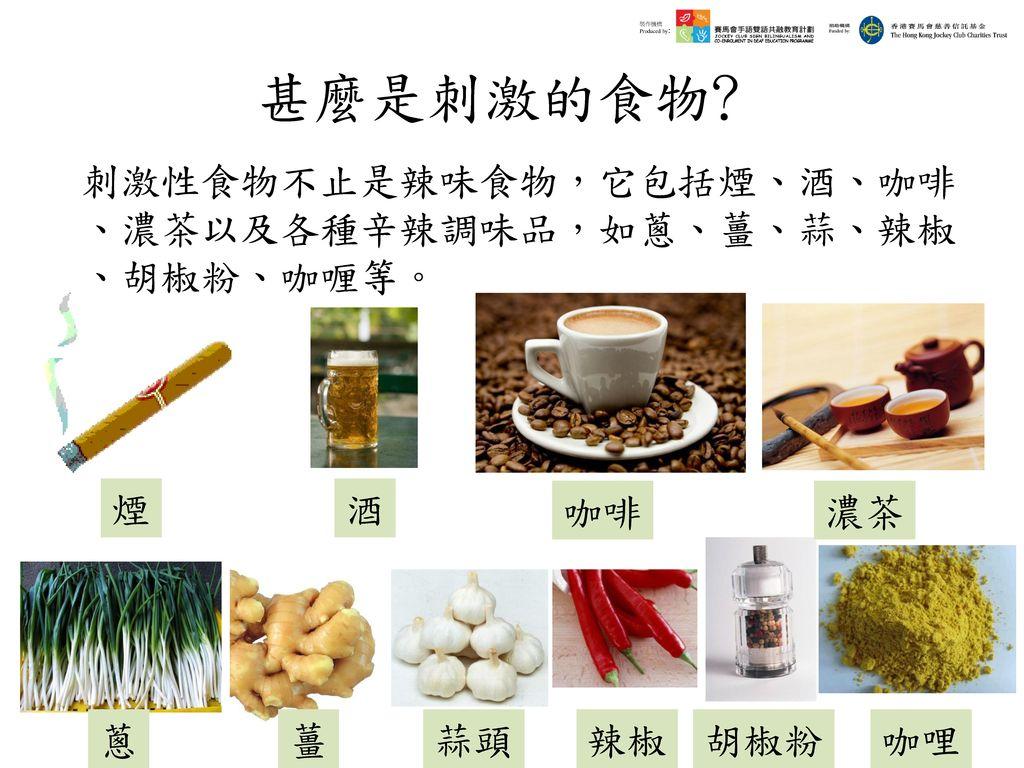 甚麼是刺激的食物﹖ 刺激性食物不止是辣味食物,它包括煙、酒、咖啡、濃茶以及各種辛辣調味品,如蔥、薑、蒜、辣椒、胡椒粉、咖喱等。 煙 酒 咖啡