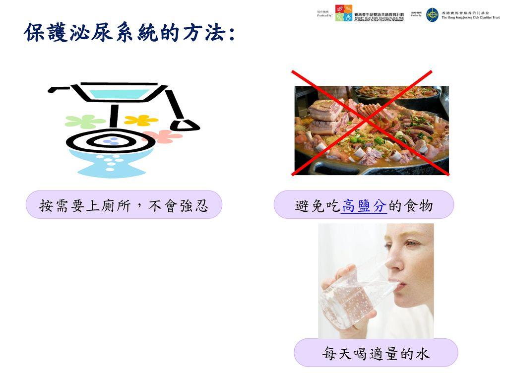 保護泌尿系統的方法: 按需要上廁所,不會強忍 避免吃高鹽分的食物 每天喝適量的水