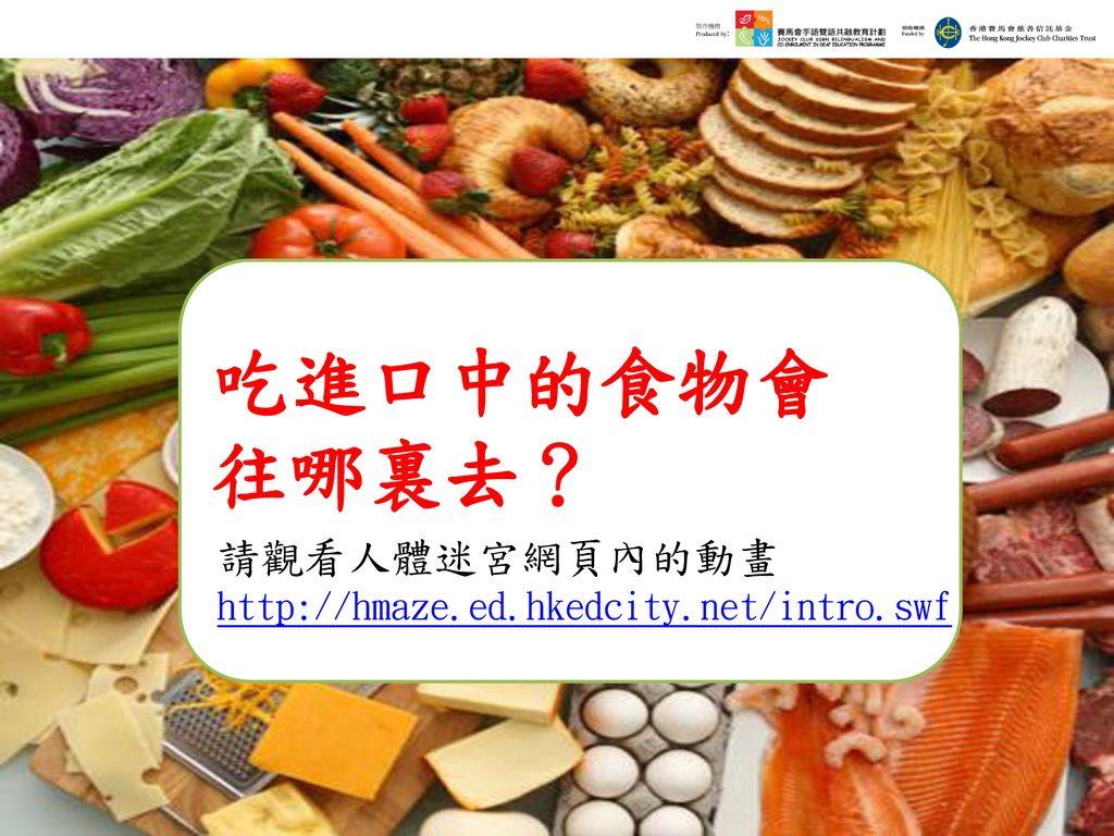 吃進口中的食物會 往哪裏去? 請觀看人體迷宮網頁內的動畫http://hmaze.ed.hkedcity.net/intro.swf