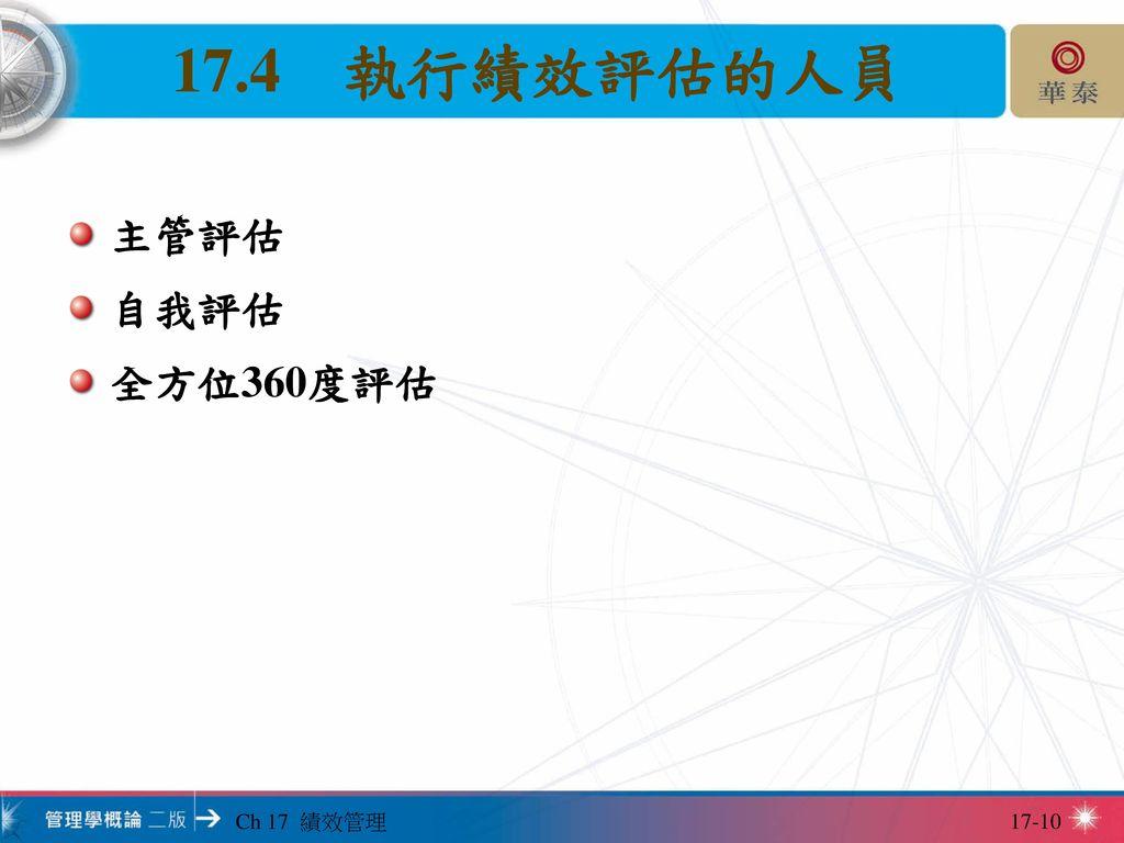 17.4 執行績效評估的人員 主管評估 自我評估 全方位360度評估 Ch 17 績效管理