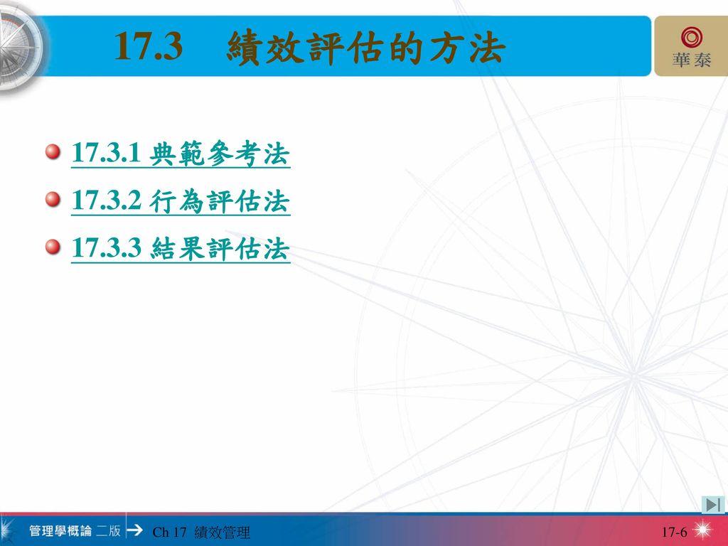 17.3 績效評估的方法 17.3.1 典範參考法 17.3.2 行為評估法 17.3.3 結果評估法 Ch 17 績效管理