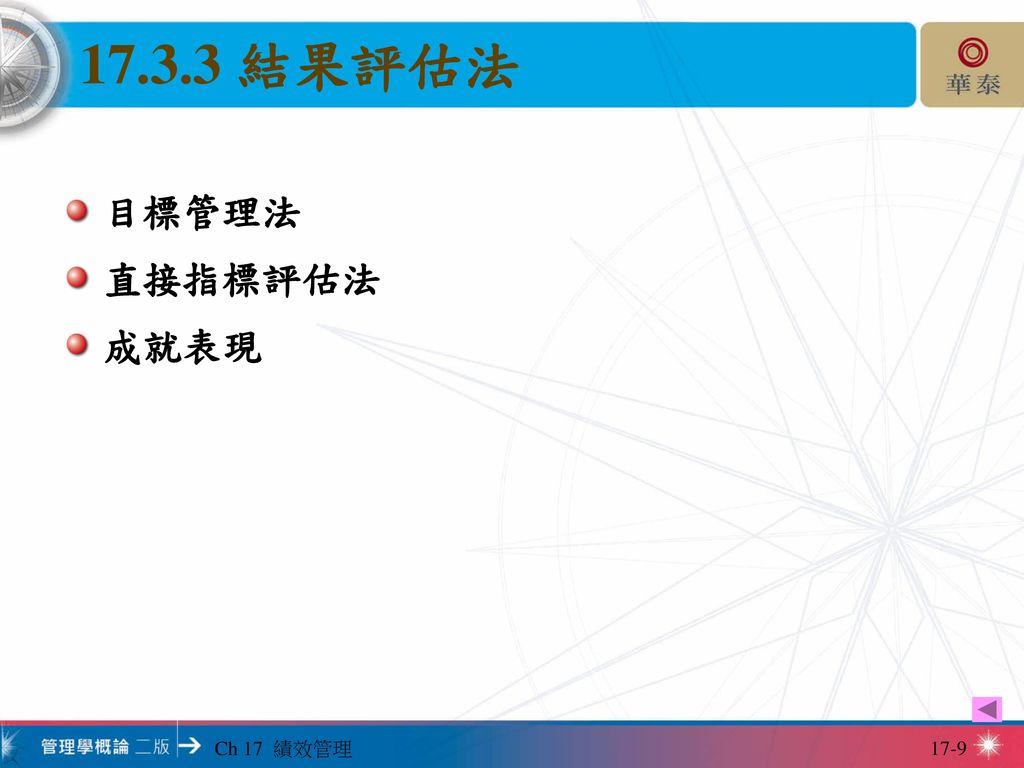 17.3.3 結果評估法 目標管理法 直接指標評估法 成就表現 Ch 17 績效管理