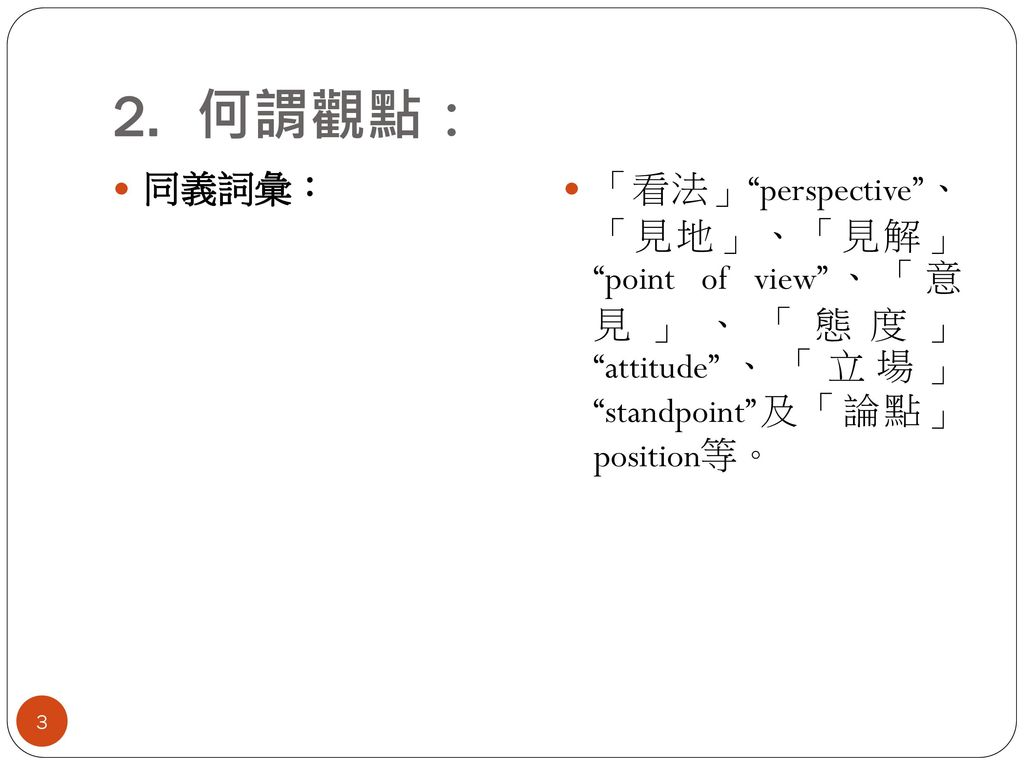 何謂觀點: 同義詞彙: 「看法」 perspective 、 「見地」、「見解」 point of view 、「意 見」、「態度」 attitude 、「立場」 standpoint 及「論點」 position等。
