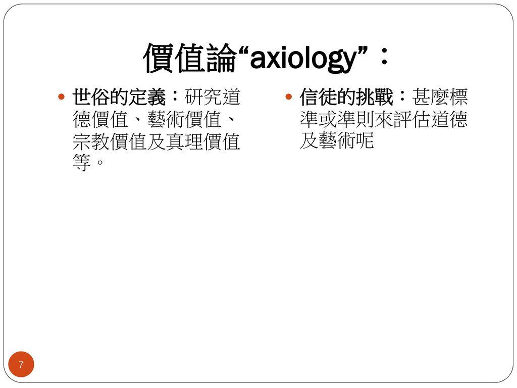 價值論 axiology : 世俗的定義:研究道 德價值、藝術價值、 宗教價值及真理價值 等。
