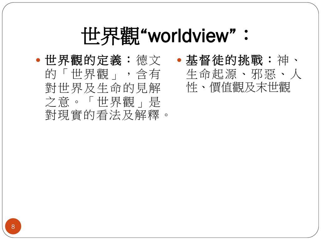 世界觀 worldview : 世界觀的定義:德文 的「世界觀」,含有 對世界及生命的見解 之意。「世界觀」是 對現實的看法及解釋。