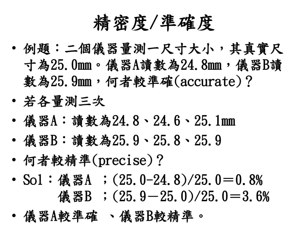 精密度/準確度 例題:二個儀器量測一尺寸大小,其真實尺寸為25.0mm。儀器A讀數為24.8mm,儀器B讀數為25.9mm,何者較準確(accurate)? 若各量測三次. 儀器A:讀數為24.8、24.6、25.1mm.