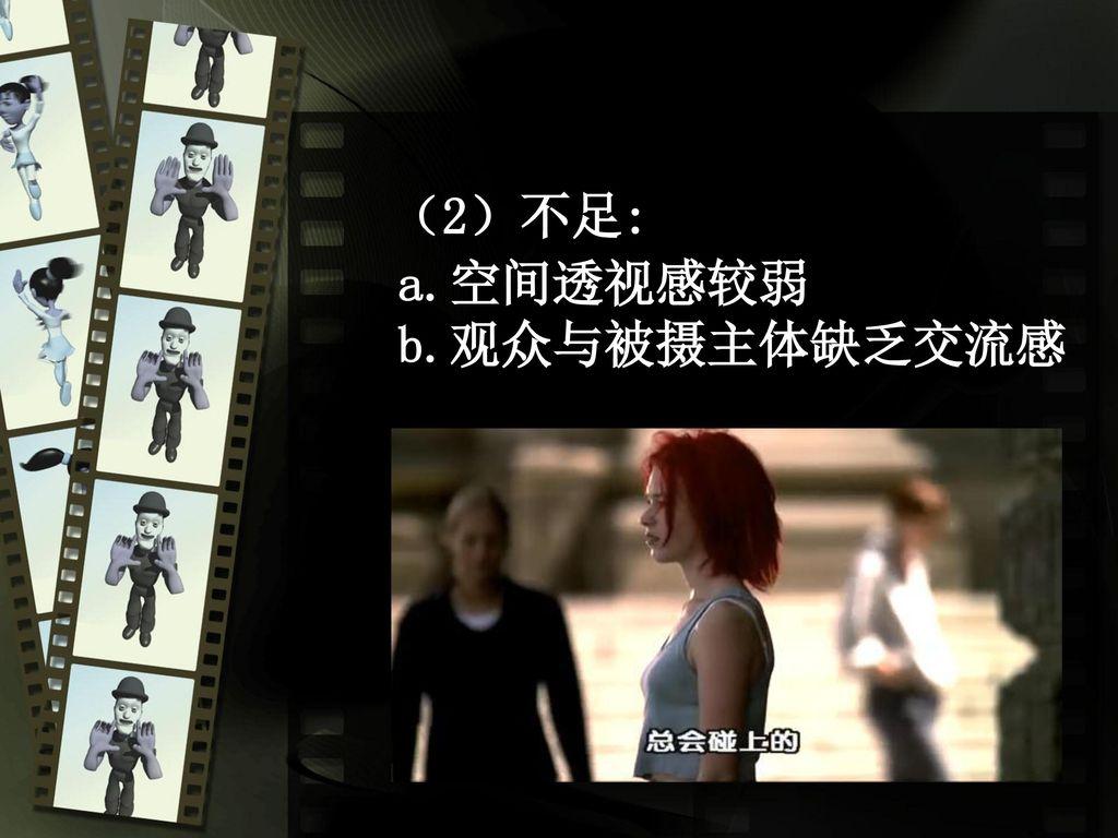 (2)不足: a.空间透视感较弱 b.观众与被摄主体缺乏交流感