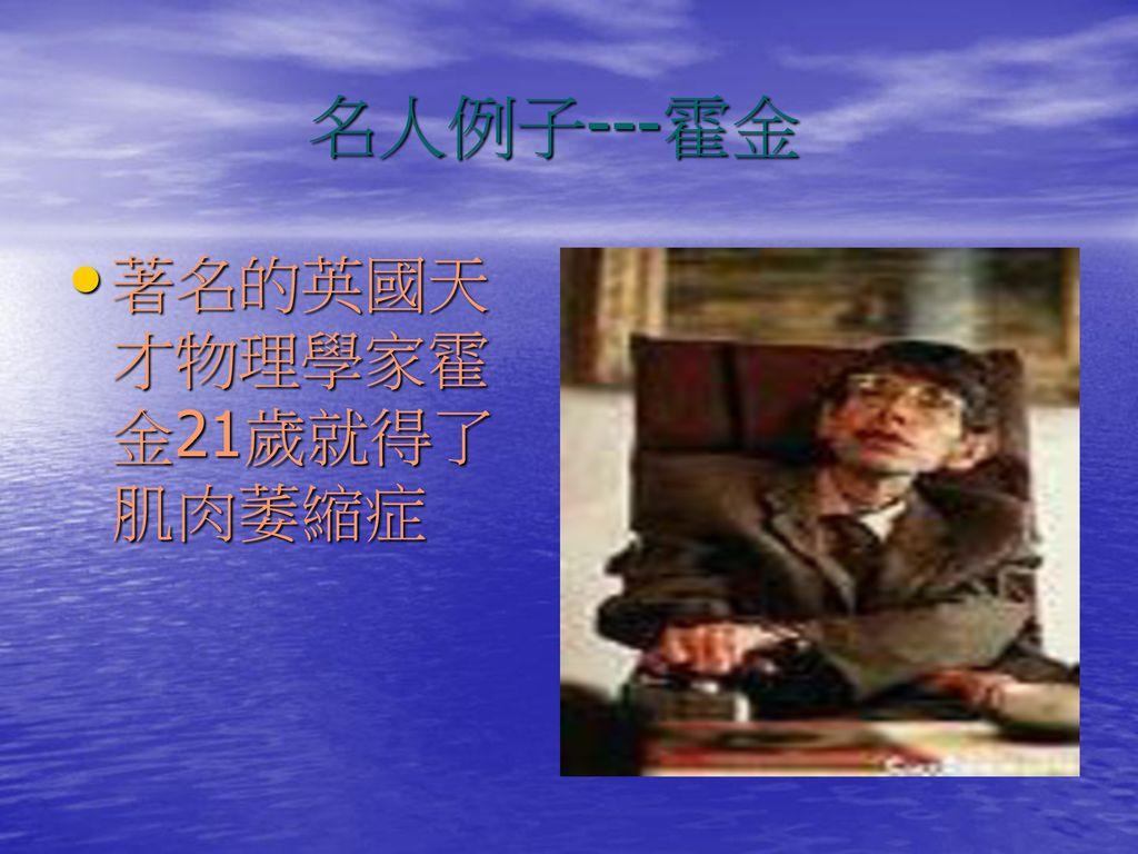 名人例子---霍金 著名的英國天才物理學家霍金21歲就得了肌肉萎縮症