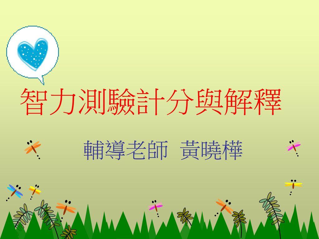智力測驗計分與解釋 輔導老師 黃曉樺