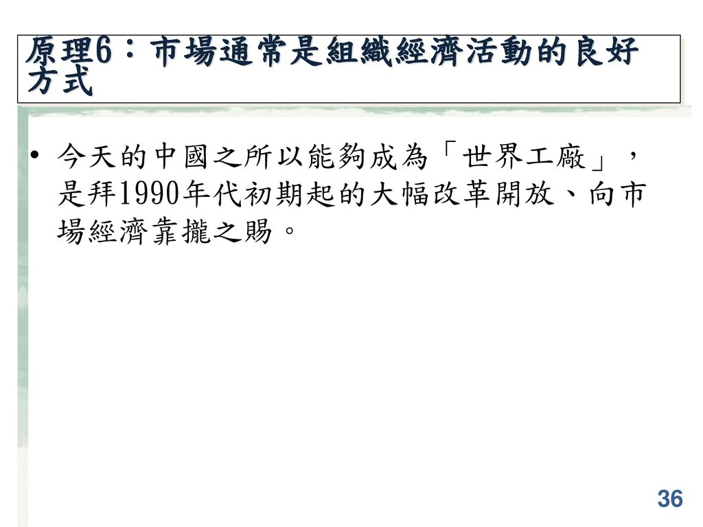 原理6:市場通常是組織經濟活動的良好方式 今天的中國之所以能夠成為「世界工廠」,是拜1990年代初期起的大幅改革開放、向市場經濟靠攏之賜。