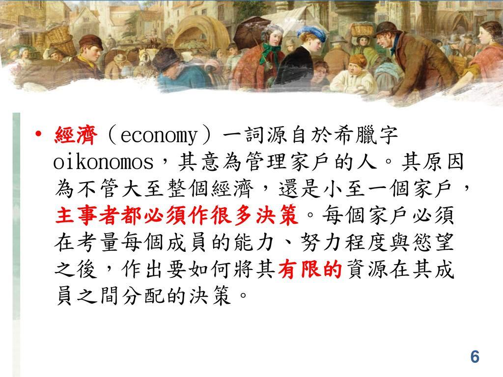 第1章 經濟學十大原理 經濟(economy)一詞源自於希臘字oikonomos,其意為管理家戶的人。其原因為不管大至整個經濟,還是小至一個家戶,主事者都必須作很多決策。每個家戶必須在考量每個成員的能力、努力程度與慾望之後,作出要如何將其有限的資源在其成員之間分配的決策。