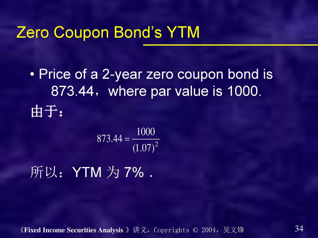 Zero Coupon Bond's YTM • Price of a 2-year zero coupon bond is ,where par value is 由于: