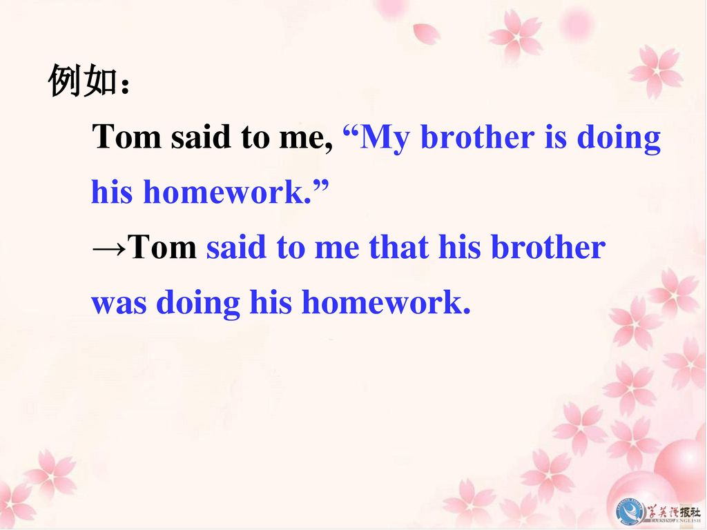 例如: Tom said to me, My brother is doing his homework. →Tom said to me that his brother was doing his homework.