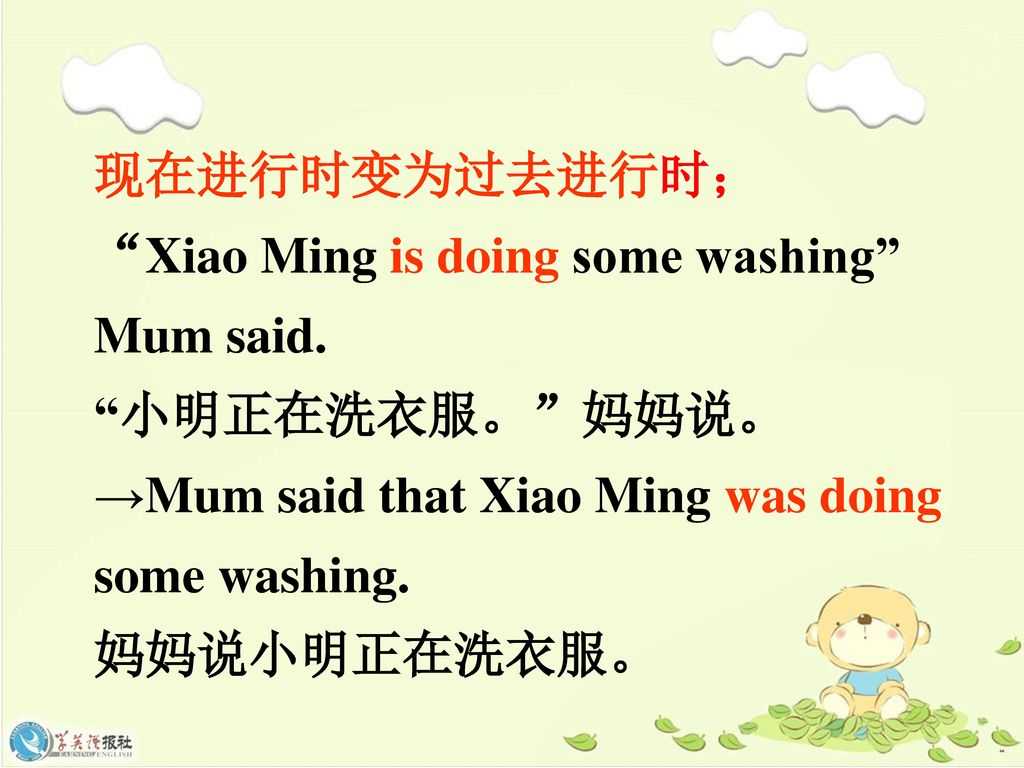 现在进行时变为过去进行时; Xiao Ming is doing some washing Mum said. 小明正在洗衣服。 妈妈说。 →Mum said that Xiao Ming was doing some washing.
