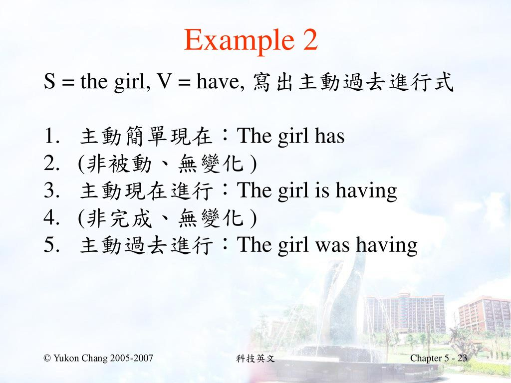 Example 2 S = the girl, V = have, 寫出主動過去進行式 主動簡單現在:The girl has