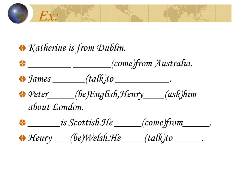 Ex: Katherine is from Dublin. ________ _______(come)from Australia.