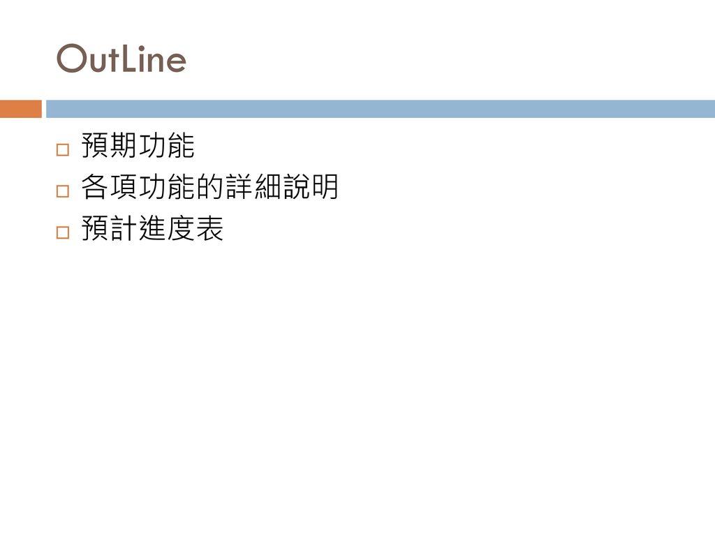 OutLine 預期功能 各項功能的詳細說明 預計進度表