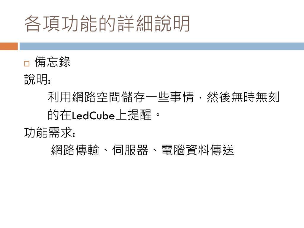 各項功能的詳細說明 備忘錄 說明: 利用網路空間儲存一些事情,然後無時無刻 的在LedCube上提醒。 功能需求: