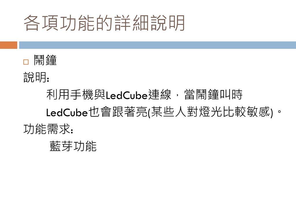 各項功能的詳細說明 鬧鐘 說明: 利用手機與LedCube連線,當鬧鐘叫時 LedCube也會跟著亮(某些人對燈光比較敏感)。 功能需求: