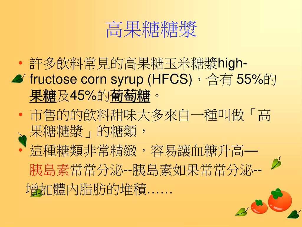 高果糖糖漿 許多飲料常見的高果糖玉米糖漿high-fructose corn syrup (HFCS),含有 55%的果糖及45%的葡萄糖。