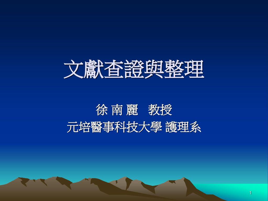 文獻查證與整理 徐 南 麗 教授 元培醫事科技大學 護理系