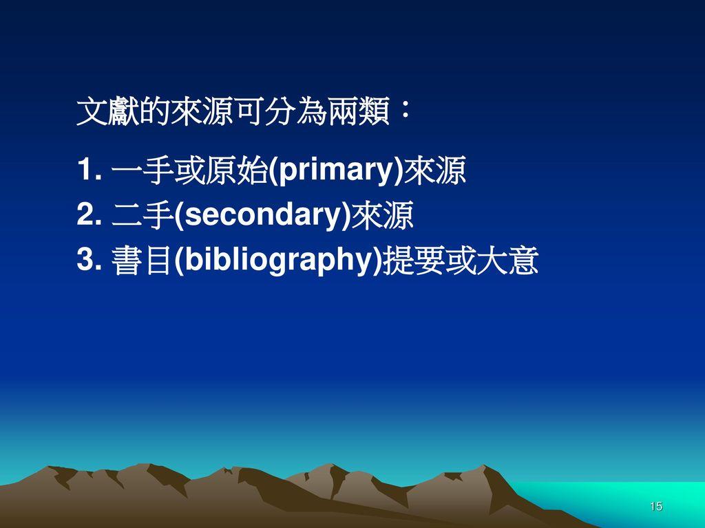 文獻的來源可分為兩類: 1. 一手或原始(primary)來源 2. 二手(secondary)來源 3. 書目(bibliography)提要或大意