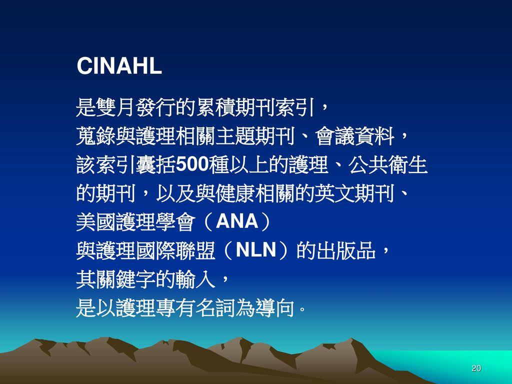 CINAHL 是雙月發行的累積期刊索引, 蒐錄與護理相關主題期刊、會議資料, 該索引囊括500種以上的護理、公共衛生. 的期刊,以及與健康相關的英文期刊、 美國護理學會(ANA) 與護理國際聯盟(NLN)的出版品,