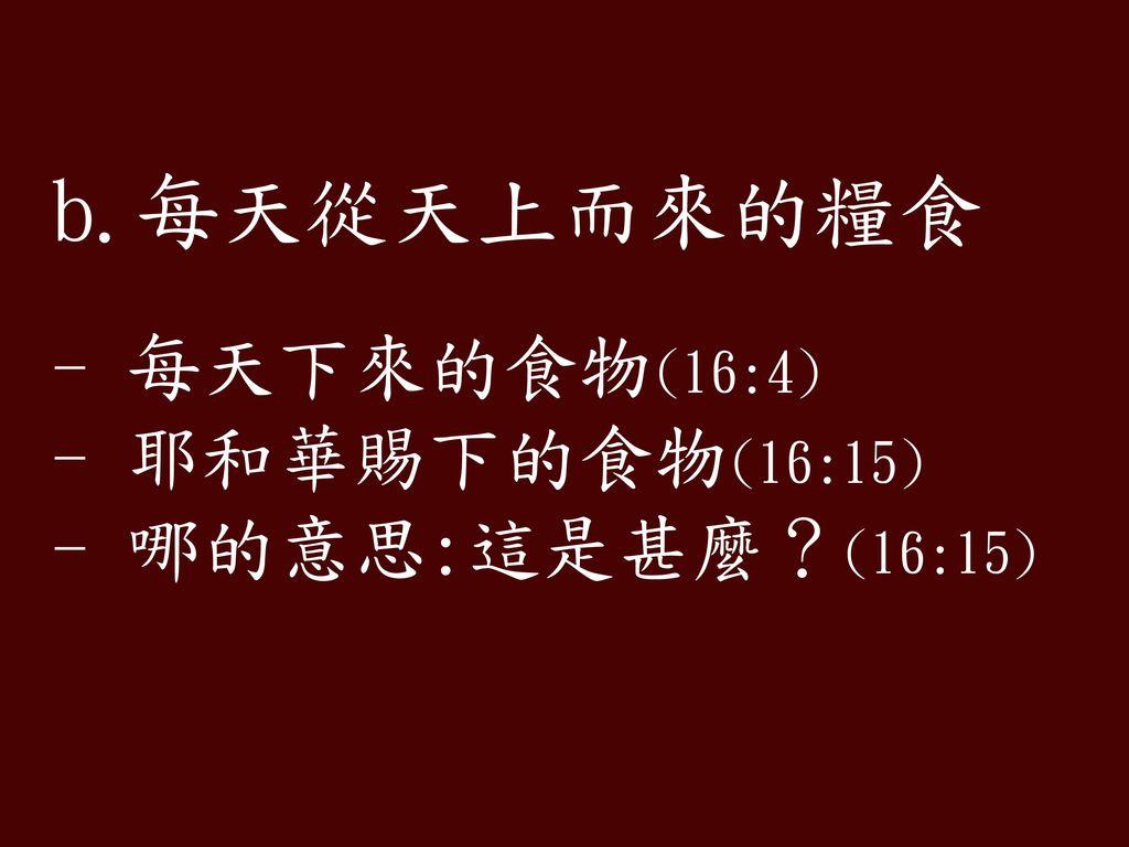 b.每天從天上而來的糧食 - 每天下來的食物(16:4) - 耶和華賜下的食物(16:15) - 哪的意思:這是甚麼?(16:15)