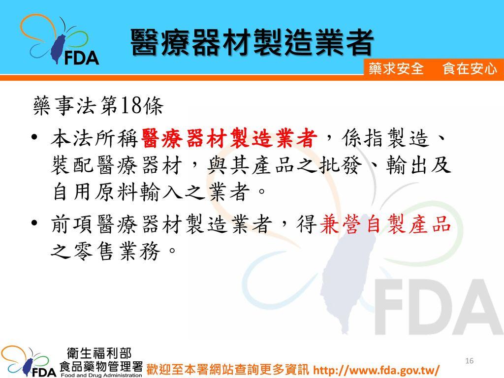 醫療器材製造業者 藥事法第18條 本法所稱醫療器材製造業者,係指製造、裝配醫療器材,與其產品之批發、輸出及自用原料輸入之業者。
