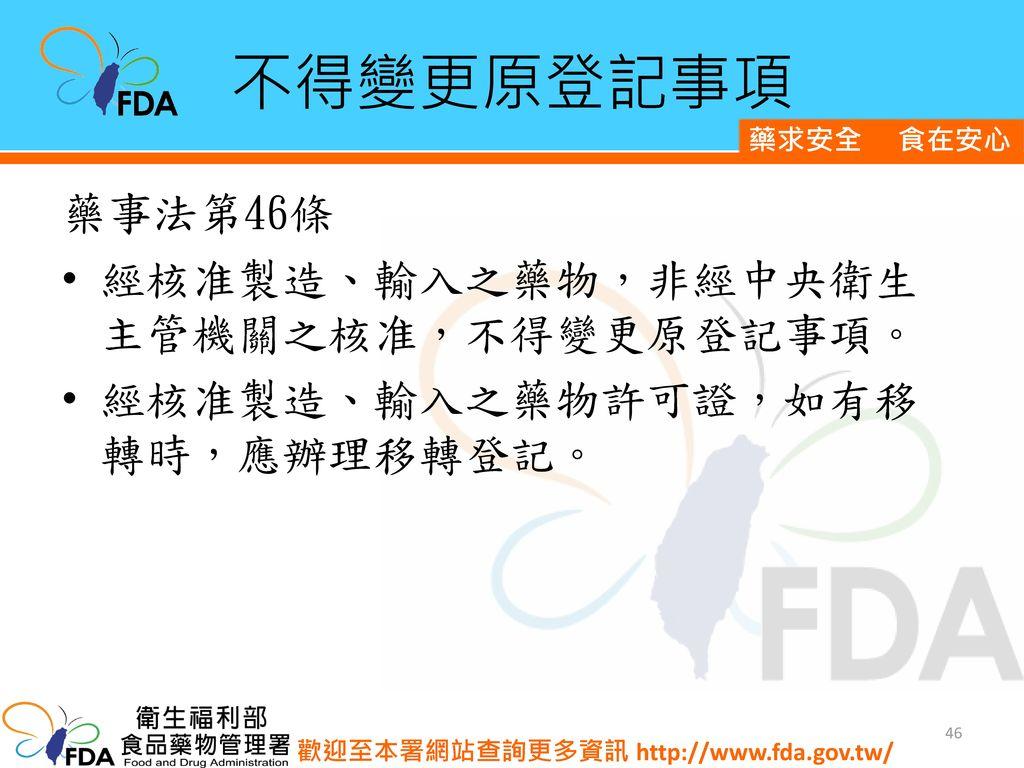 不得變更原登記事項 藥事法第46條 經核准製造、輸入之藥物,非經中央衛生主管機關之核准,不得變更原登記事項。