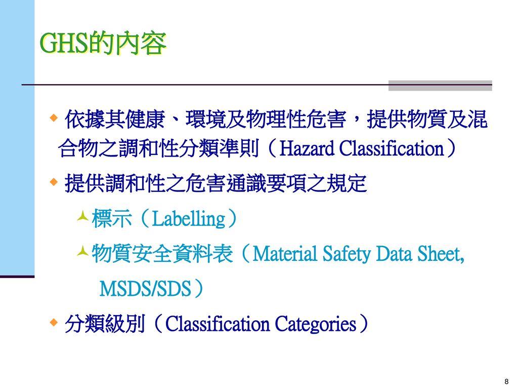 GHS的內容 依據其健康、環境及物理性危害,提供物質及混 合物之調和性分類準則(Hazard Classification)