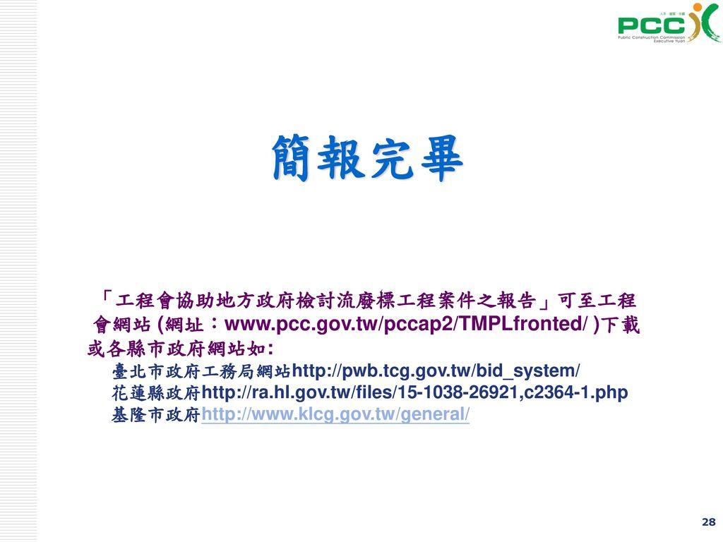 簡報完畢 「工程會協助地方政府檢討流廢標工程案件之報告」可至工程會網站 (網址:www.pcc.gov.tw/pccap2/TMPLfronted/ )下載. 或各縣市政府網站如: 臺北市政府工務局網站http://pwb.tcg.gov.tw/bid_system/