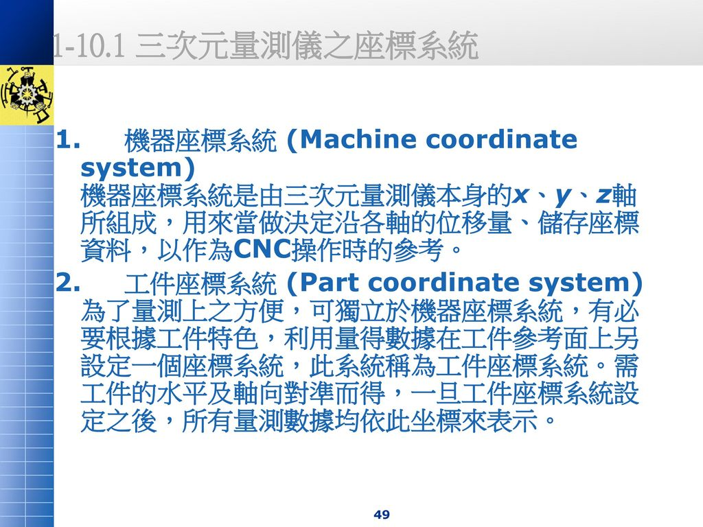 1-10.1 三次元量測儀之座標系統 1. 機器座標系統 (Machine coordinate system) 機器座標系統是由三次元量測儀本身的x、y、z軸所組成,用來當做決定沿各軸的位移量、儲存座標資料,以作為CNC操作時的參考。