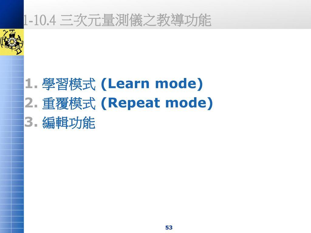1-10.4 三次元量測儀之教導功能 學習模式 (Learn mode) 重覆模式 (Repeat mode) 編輯功能
