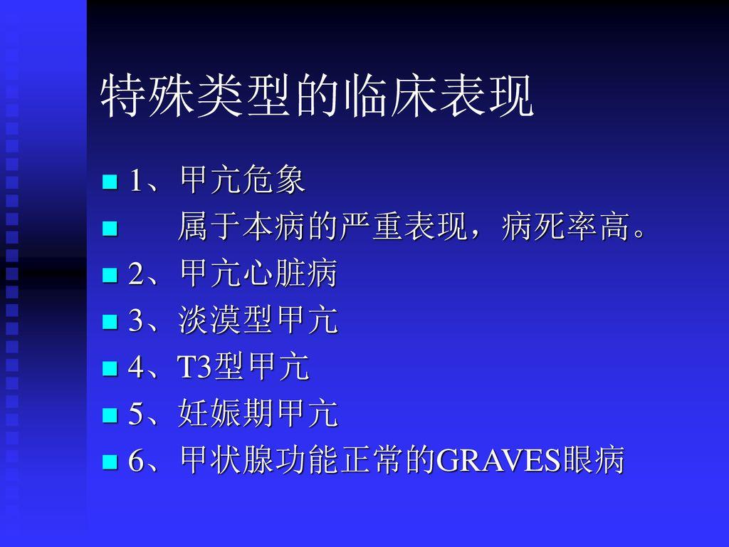 特殊类型的临床表现 1、甲亢危象 属于本病的严重表现,病死率高。 2、甲亢心脏病 3、淡漠型甲亢 4、T3型甲亢 5、妊娠期甲亢