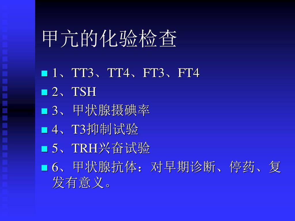 甲亢的化验检查 1、TT3、TT4、FT3、FT4 2、TSH 3、甲状腺摄碘率 4、T3抑制试验 5、TRH兴奋试验