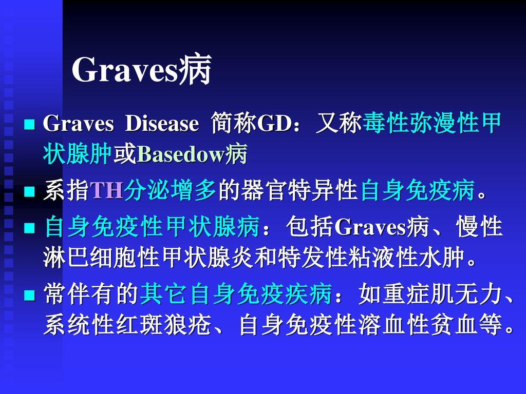 Graves病 Graves Disease 简称GD:又称毒性弥漫性甲状腺肿或Basedow病 系指TH分泌增多的器官特异性自身免疫病。
