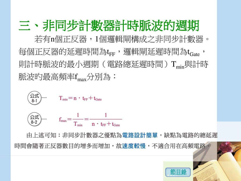 三、非同步計數器計時脈波的週期 若有n個正反器,1個邏輯閘構成之非同步計數器。每個正反器的延遲時間為tFF,邏輯閘延遲時間為tGate,則計時脈波的最小週期(電路總延遲時間)Tmin與計時脈波旳最高頻率fmax分別為: