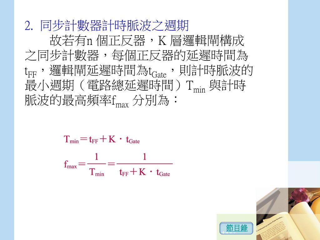2. 同步計數器計時脈波之週期 故若有n 個正反器,K 層邏輯閘構成之同步計數器,每個正反器的延遲時間為tFF,邏輯閘延遲時間為tGate,則計時脈波的最小週期(電路總延遲時間)Tmin 與計時脈波的最高頻率fmax 分別為: