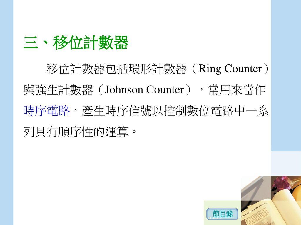 三、移位計數器 移位計數器包括環形計數器(Ring Counter)與強生計數器(Johnson Counter),常用來當作時序電路,產生時序信號以控制數位電路中一系列具有順序性的運算。 節目錄