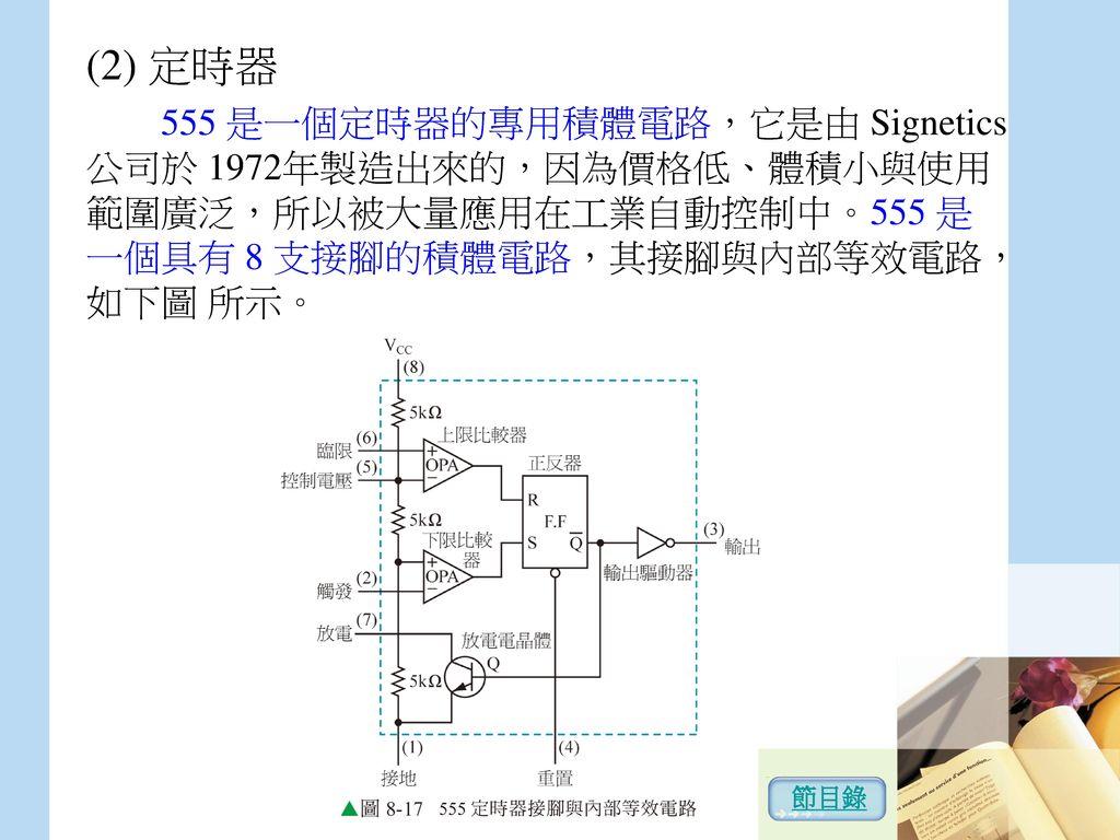 (2) 定時器 555 是一個定時器的專用積體電路,它是由 Signetics 公司於 1972年製造出來的,因為價格低、體積小與使用範圍廣泛,所以被大量應用在工業自動控制中。555 是一個具有 8 支接腳的積體電路,其接腳與內部等效電路,如下圖 所示。