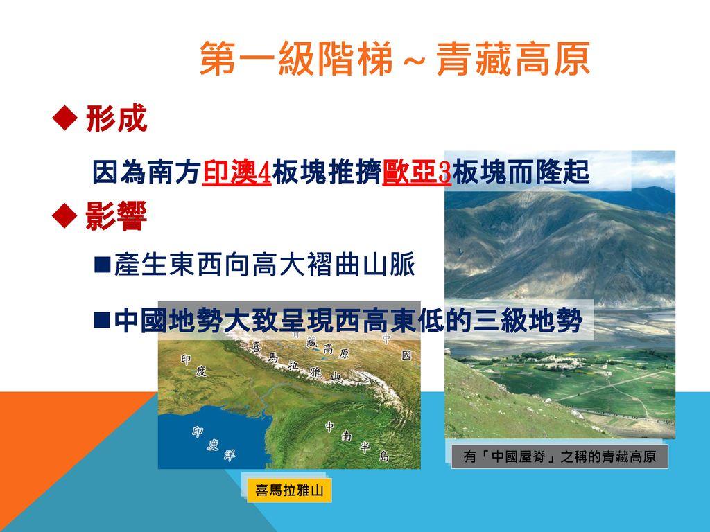 第一級階梯~青藏高原 形成 影響 因為南方印澳4板塊推擠歐亞3板塊而隆起 產生東西向高大褶曲山脈 中國地勢大致呈現西高東低的三級地勢