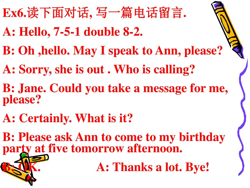 Ex6.读下面对话, 写一篇电话留言. A: Hello, double 8-2. B: Oh ,hello. May I speak to Ann, please A: Sorry, she is out . Who is calling