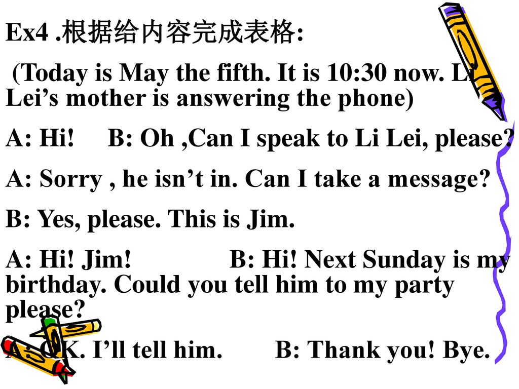 Ex4 .根据给内容完成表格: (Today is May the fifth. It is 10:30 now. Li Lei's mother is answering the phone) A: Hi! B: Oh ,Can I speak to Li Lei, please