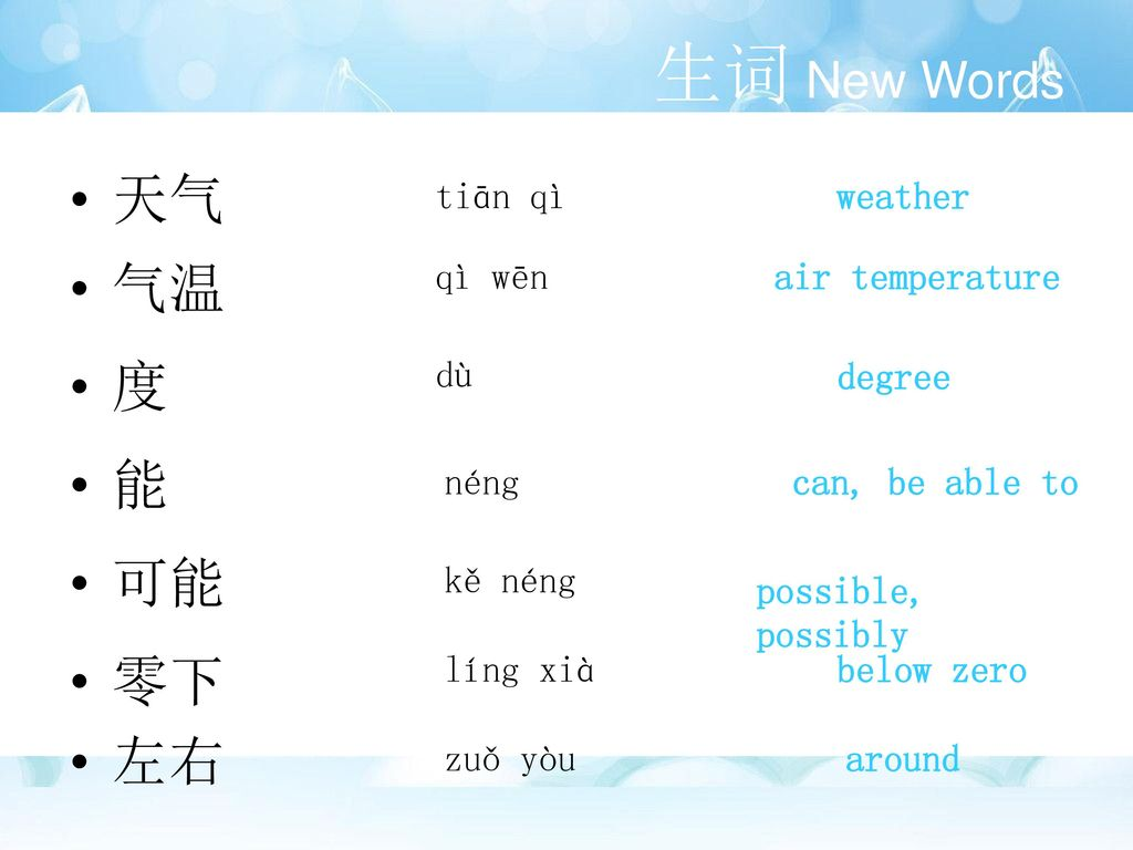 生词 New Words 天气 气温 度 能 可能 零下 左右 tiān qì weather qì wēn air temperature