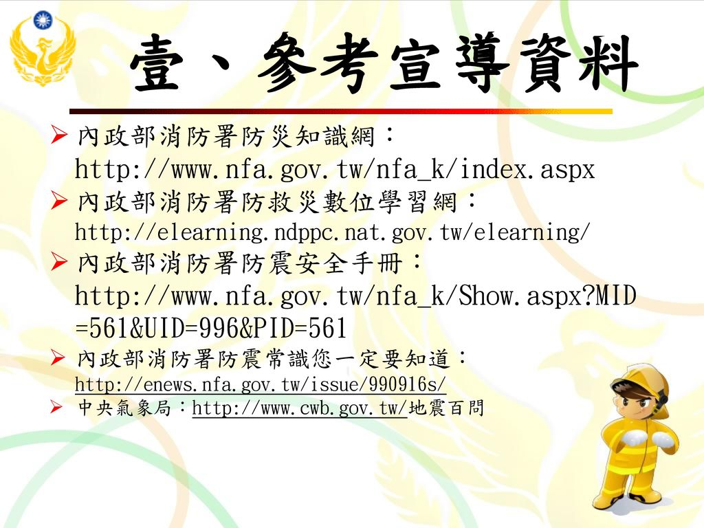 壹、參考宣導資料 內政部消防署防災知識網:http://www.nfa.gov.tw/nfa_k/index.aspx
