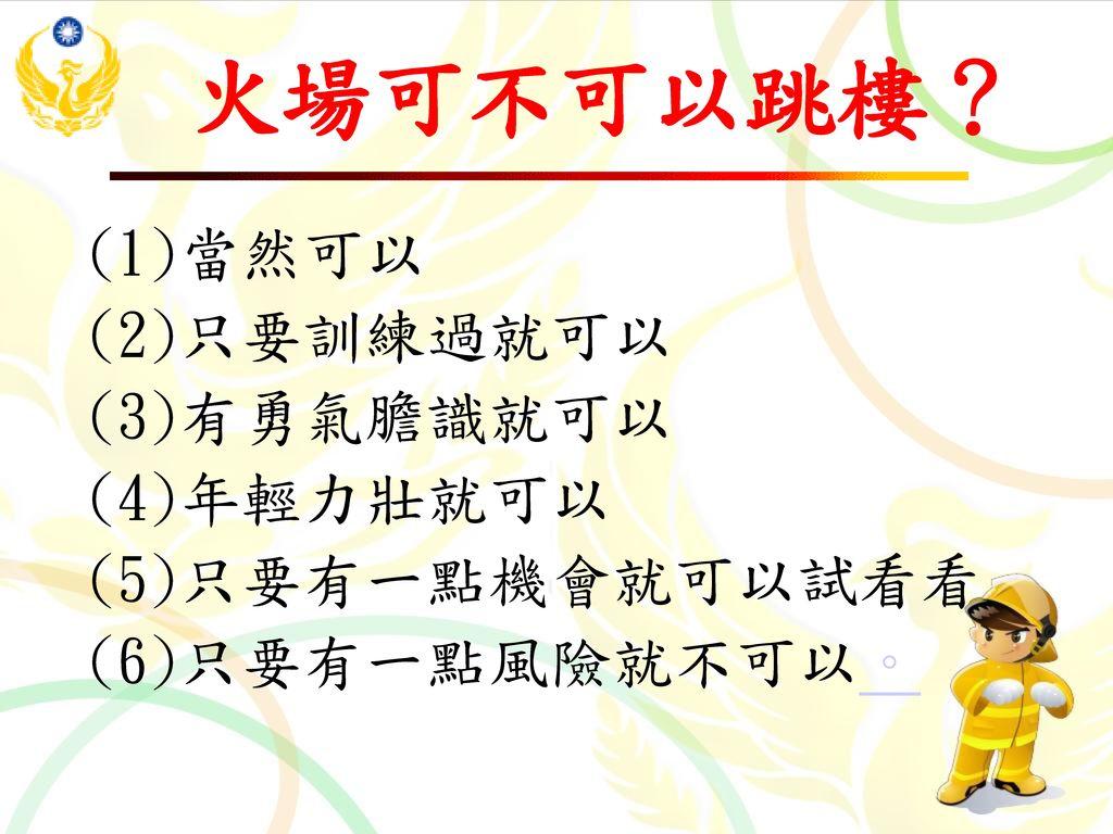火場可不可以跳樓? (1)當然可以 (2)只要訓練過就可以 (3)有勇氣膽識就可以 (4)年輕力壯就可以 (5)只要有一點機會就可以試看看