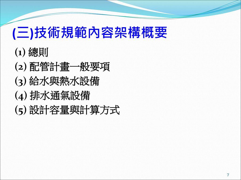 (三)技術規範內容架構概要 (1) 總則 (2) 配管計畫一般要項 (3) 給水與熱水設備 (4) 排水通氣設備 (5) 設計容量與計算方式