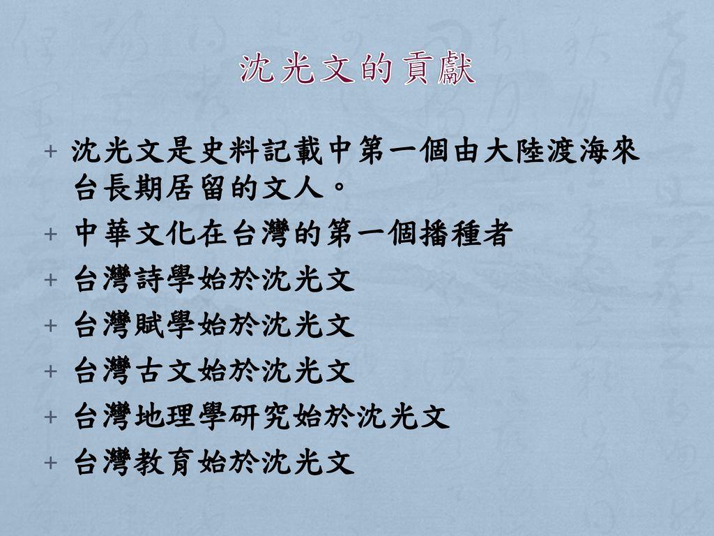 沈光文的貢獻 沈光文是史料記載中第一個由大陸渡海來台長期居留的文人。 中華文化在台灣的第一個播種者 台灣詩學始於沈光文 台灣賦學始於沈光文
