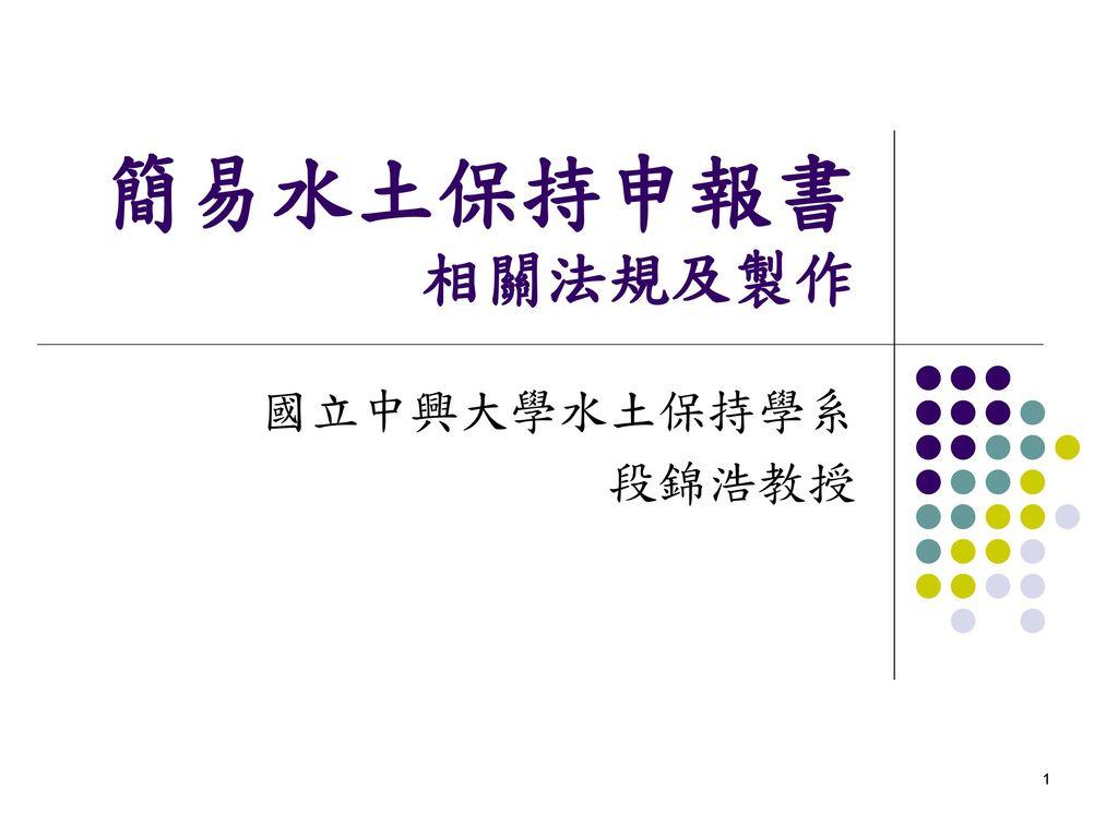 簡易水土保持申報書 相關法規及製作 國立中興大學水土保持學系 段錦浩教授
